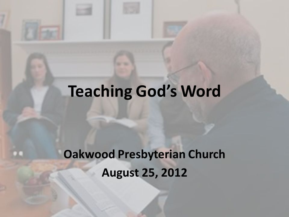 Teaching God's Word Oakwood Presbyterian Church August 25, 2012