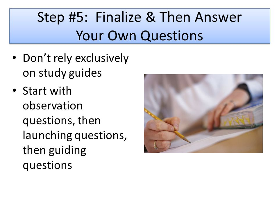 Step #5: Finalize & Then Answer Your Own Questions Don't rely exclusively on study guides Start with observation questions, then launching questions, then guiding questions