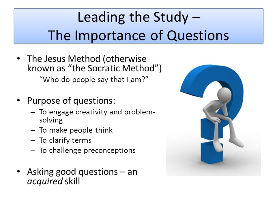 Leading the Study – The Importance of Questions The Jesus Method (otherwise known as the Socratic Method ) – Who do people say that I am Purpose of questions: – To engage creativity and problem- solving – To make people think – To clarify terms – To challenge preconceptions Asking good questions – an acquired skill