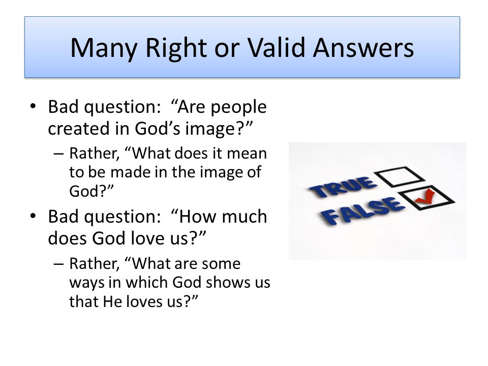 Many Right or Valid Answers Bad question: Are people created in God's image – Rather, What does it mean to be made in the image of God Bad question: How much does God love us – Rather, What are some ways in which God shows us that He loves us