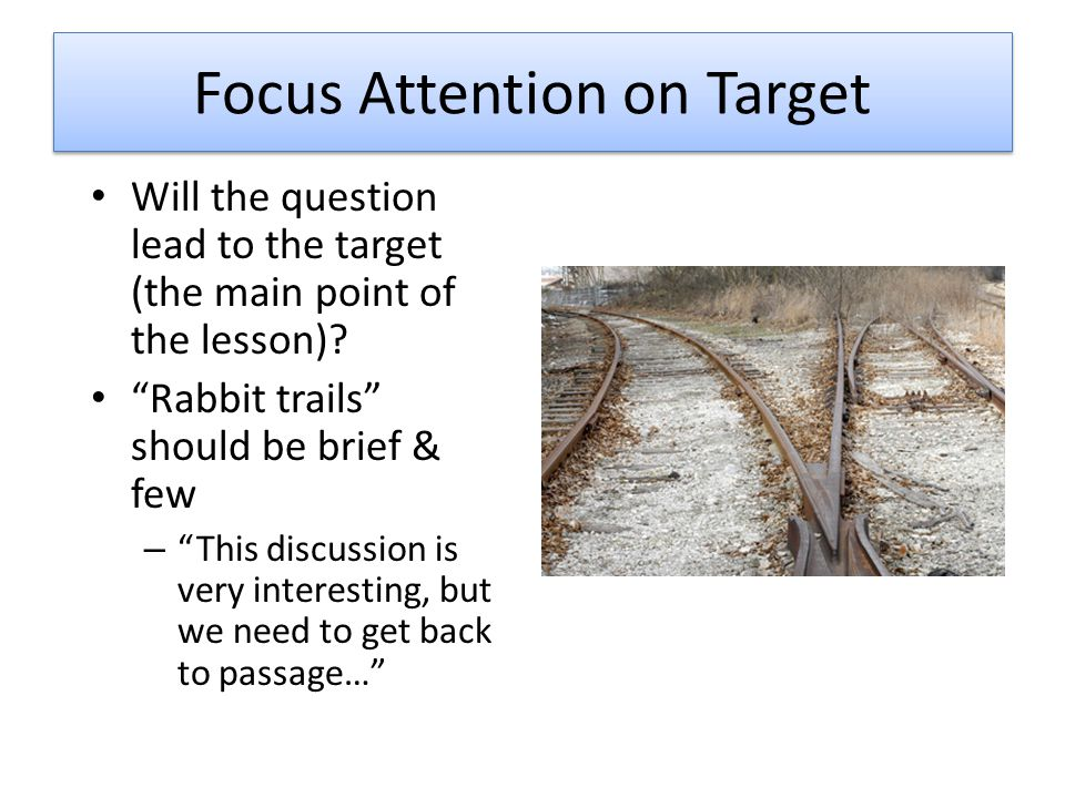 Focus Attention on Target Will the question lead to the target (the main point of the lesson).