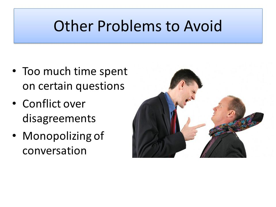 Other Problems to Avoid Too much time spent on certain questions Conflict over disagreements Monopolizing of conversation
