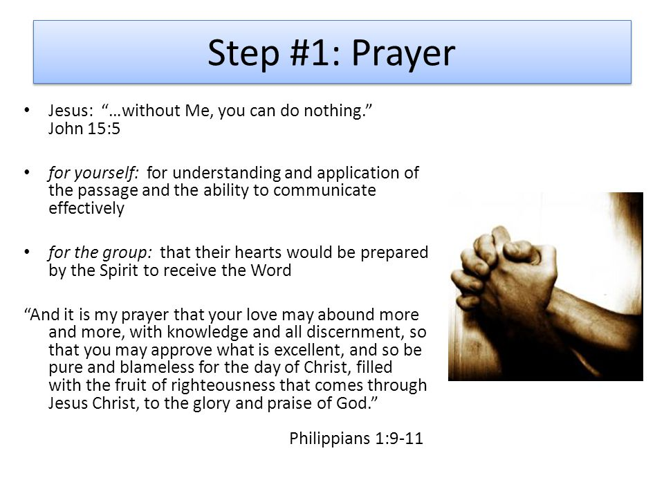 Step #1: Prayer Jesus: …without Me, you can do nothing. John 15:5 for yourself: for understanding and application of the passage and the ability to communicate effectively for the group: that their hearts would be prepared by the Spirit to receive the Word And it is my prayer that your love may abound more and more, with knowledge and all discernment, so that you may approve what is excellent, and so be pure and blameless for the day of Christ, filled with the fruit of righteousness that comes through Jesus Christ, to the glory and praise of God. Philippians 1:9-11