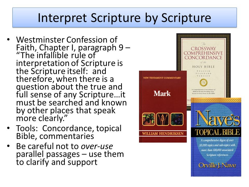 Interpret Scripture by Scripture Westminster Confession of Faith, Chapter I, paragraph 9 – The infallible rule of interpretation of Scripture is the Scripture itself: and therefore, when there is a question about the true and full sense of any Scripture…it must be searched and known by other places that speak more clearly. Tools: Concordance, topical Bible, commentaries Be careful not to over-use parallel passages – use them to clarify and support