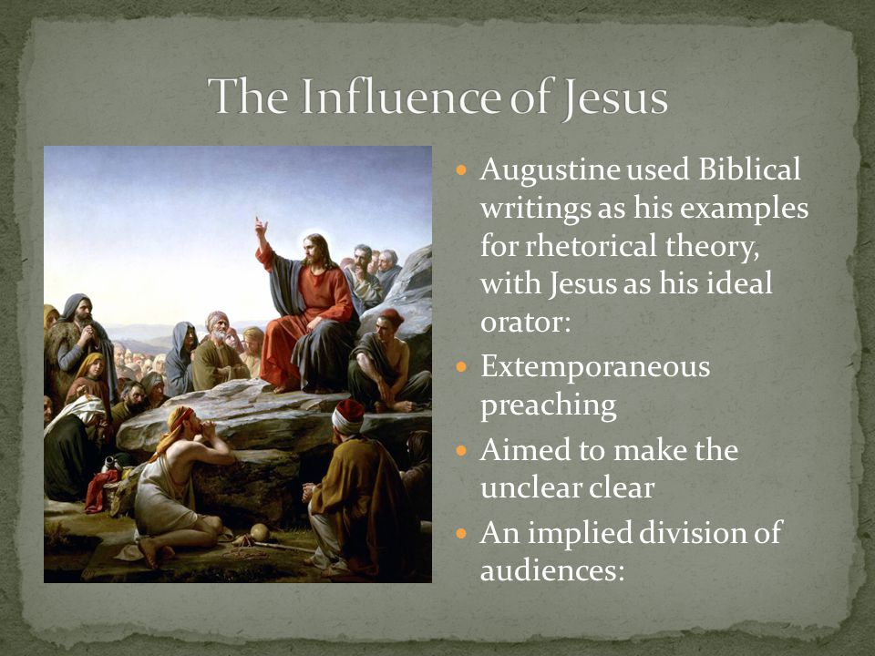 Augustine used Biblical writings as his examples for rhetorical theory, with Jesus as his ideal orator: Extemporaneous preaching Aimed to make the unclear clear An implied division of audiences: