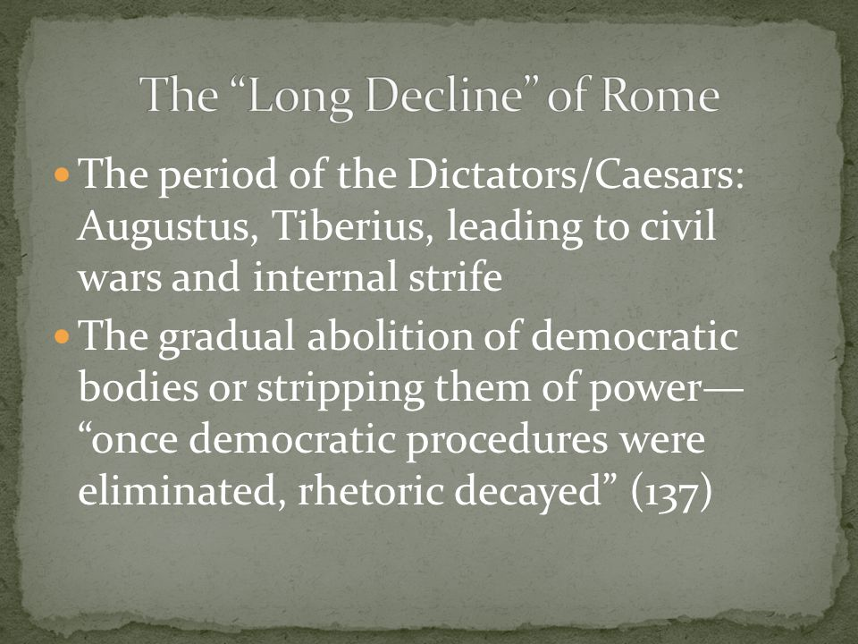 The period of the Dictators/Caesars: Augustus, Tiberius, leading to civil wars and internal strife The gradual abolition of democratic bodies or stripping them of power— once democratic procedures were eliminated, rhetoric decayed (137) The growing influence of Christianity