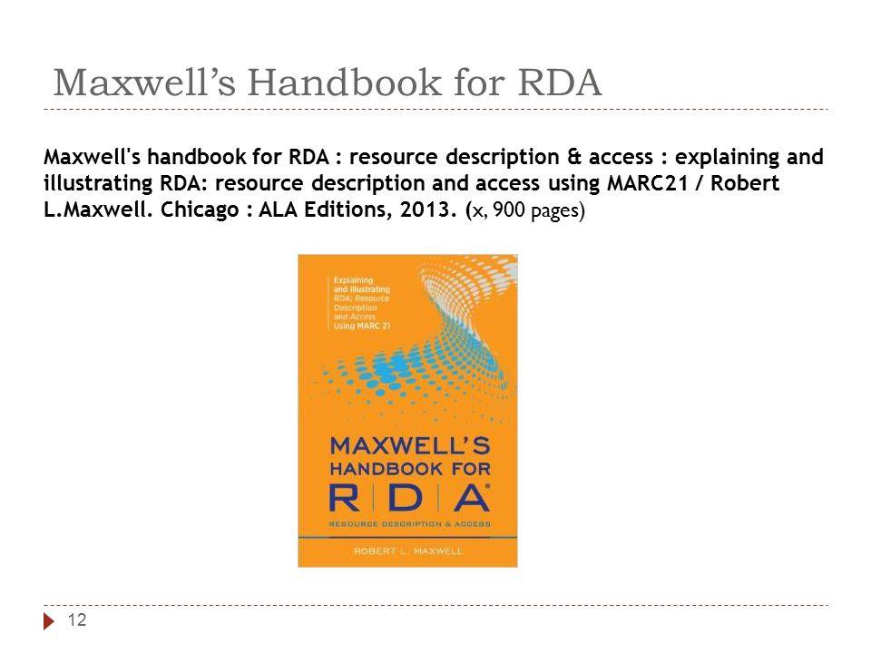 Maxwell's Handbook for RDA 12 Maxwell s handbook for RDA : resource description & access : explaining and illustrating RDA: resource description and access using MARC21 / Robert L.Maxwell.