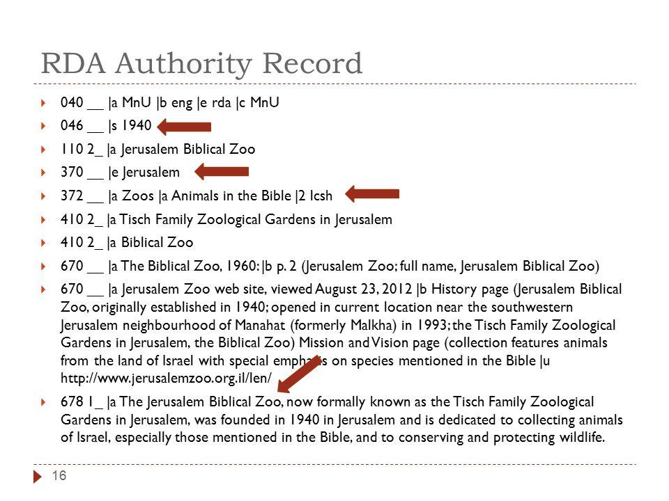 RDA Authority Record 16  040 __ |a MnU |b eng |e rda |c MnU  046 __ |s 1940  110 2_ |a Jerusalem Biblical Zoo  370 __ |e Jerusalem  372 __ |a Zoos |a Animals in the Bible |2 lcsh  410 2_ |a Tisch Family Zoological Gardens in Jerusalem  410 2_ |a Biblical Zoo  670 __ |a The Biblical Zoo, 1960: |b p.