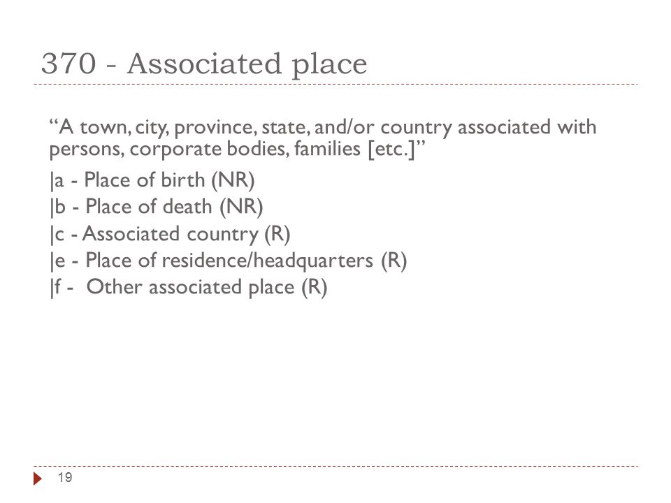 19 370 - Associated place A town, city, province, state, and/or country associated with persons, corporate bodies, families [etc.] |a - Place of birth (NR) |b - Place of death (NR) |c - Associated country (R) |e - Place of residence/headquarters (R) |f - Other associated place (R)