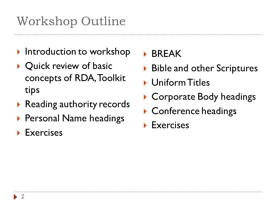Workshop Outline 2  Introduction to workshop  Quick review of basic concepts of RDA, Toolkit tips  Reading authority records  Personal Name headings  Exercises  BREAK  Bible and other Scriptures  Uniform Titles  Corporate Body headings  Conference headings  Exercises
