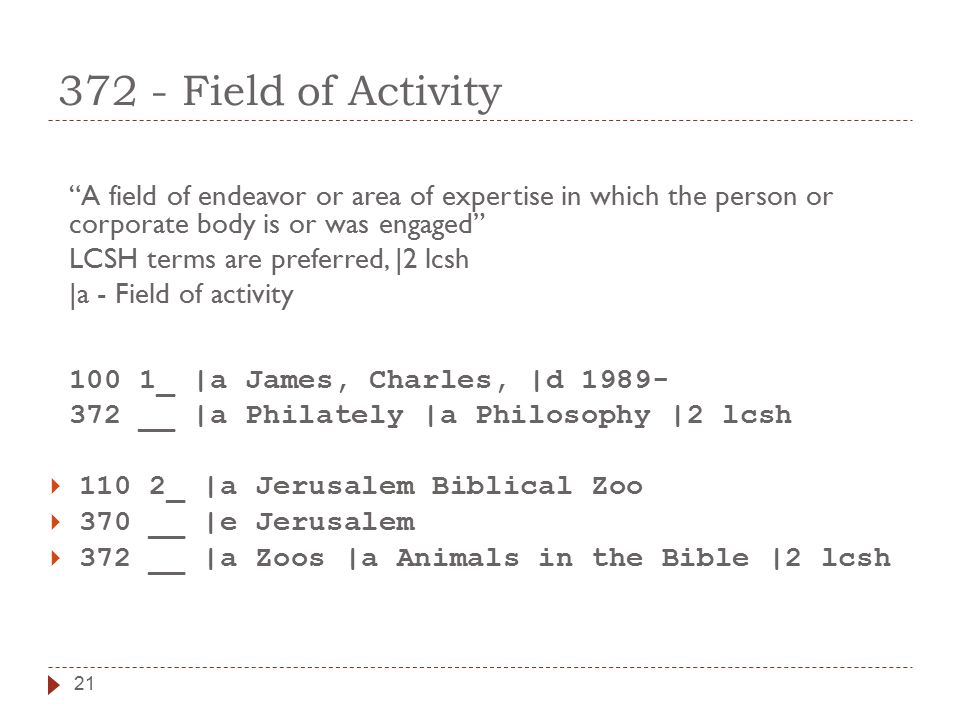 """21 372 - Field of Activity """"A field of endeavor or area of expertise in which the person or corporate body is or was engaged"""" LCSH terms are preferred"""