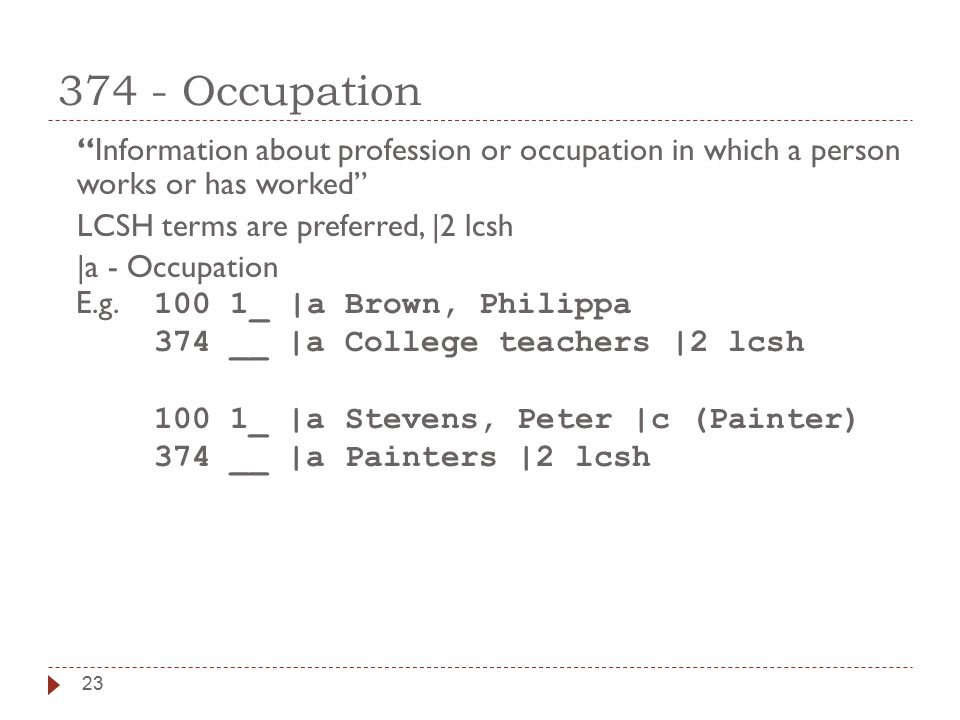 23 374 - Occupation Information about profession or occupation in which a person works or has worked LCSH terms are preferred, |2 lcsh |a - Occupation E.g.