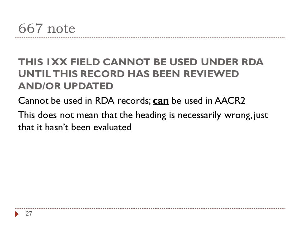 667 note THIS 1XX FIELD CANNOT BE USED UNDER RDA UNTIL THIS RECORD HAS BEEN REVIEWED AND/OR UPDATED Cannot be used in RDA records; can be used in AACR2 This does not mean that the heading is necessarily wrong, just that it hasn't been evaluated 27