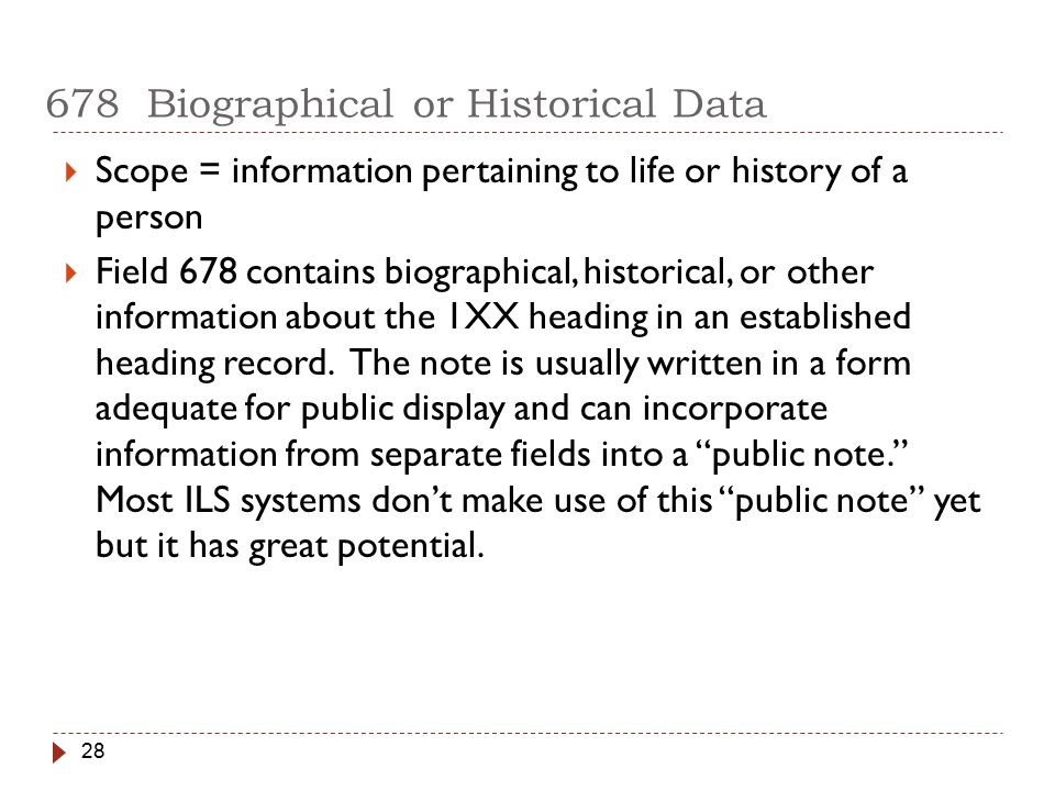 28 678 Biographical or Historical Data  Scope = information pertaining to life or history of a person  Field 678 contains biographical, historical, or other information about the 1XX heading in an established heading record.