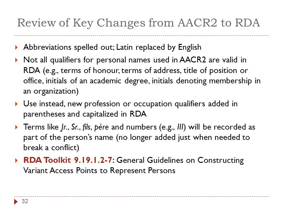 Review of Key Changes from AACR2 to RDA  Abbreviations spelled out; Latin replaced by English  Not all qualifiers for personal names used in AACR2 are valid in RDA (e.g., terms of honour, terms of address, title of position or office, initials of an academic degree, initials denoting membership in an organization)  Use instead, new profession or occupation qualifiers added in parentheses and capitalized in RDA  Terms like Jr., Sr., fils, père and numbers (e.g., III) will be recorded as part of the person's name (no longer added just when needed to break a conflict)  RDA Toolkit 9.19.1.2-7: General Guidelines on Constructing Variant Access Points to Represent Persons 32