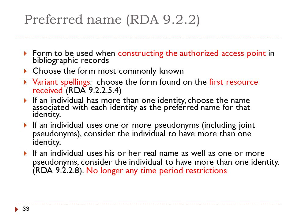 33 Preferred name (RDA 9.2.2)  Form to be used when constructing the authorized access point in bibliographic records  Choose the form most commonly known  Variant spellings: choose the form found on the first resource received (RDA 9.2.2.5.4)  If an individual has more than one identity, choose the name associated with each identity as the preferred name for that identity.