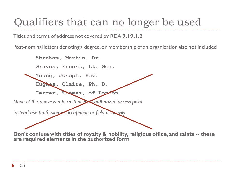 Qualifiers that can no longer be used Titles and terms of address not covered by RDA 9.19.1.2 Post-nominal letters denoting a degree, or membership of an organization also not included Abraham, Martin, Dr.
