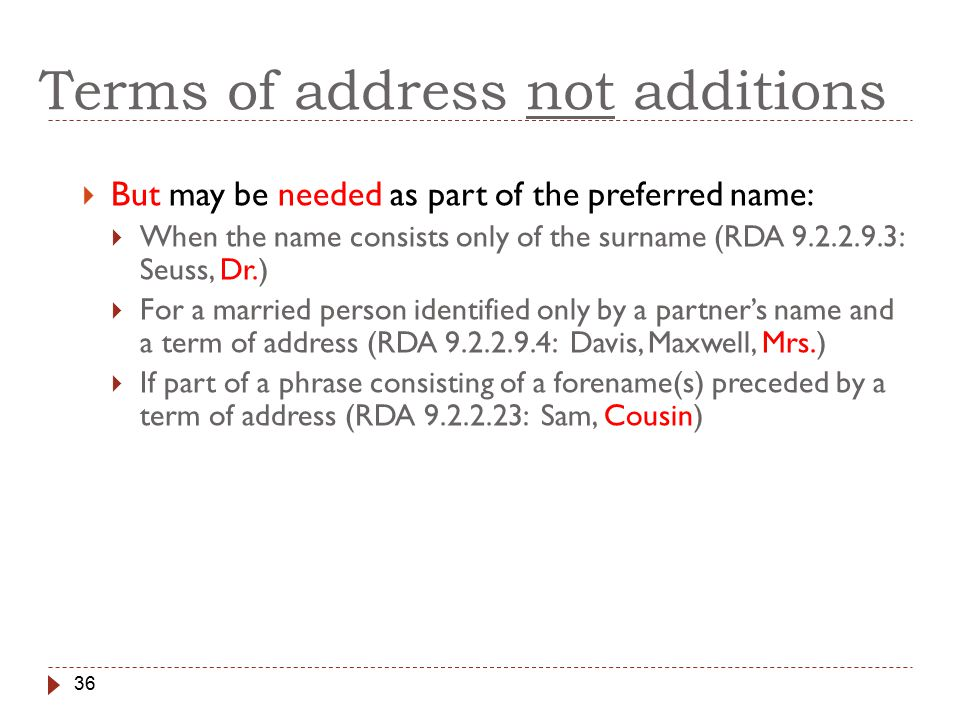 36 Terms of address not additions  But may be needed as part of the preferred name:  When the name consists only of the surname (RDA 9.2.2.9.3: Seuss, Dr.)  For a married person identified only by a partner's name and a term of address (RDA 9.2.2.9.4: Davis, Maxwell, Mrs.)  If part of a phrase consisting of a forename(s) preceded by a term of address (RDA 9.2.2.23: Sam, Cousin)