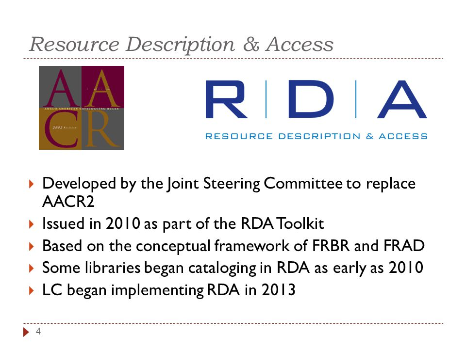 Resource Description & Access 4  Developed by the Joint Steering Committee to replace AACR2  Issued in 2010 as part of the RDA Toolkit  Based on the conceptual framework of FRBR and FRAD  Some libraries began cataloging in RDA as early as 2010  LC began implementing RDA in 2013