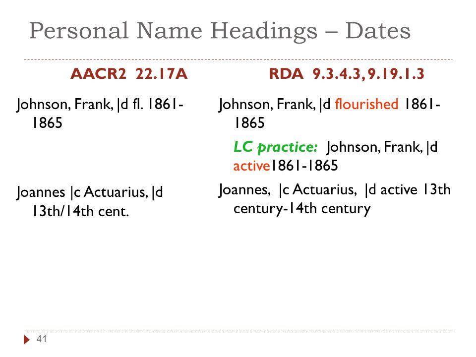 Personal Name Headings – Dates AACR2 22.17A Johnson, Frank, |d fl. 1861- 1865 Joannes |c Actuarius, |d 13th/14th cent. RDA 9.3.4.3, 9.19.1.3 Johnson,