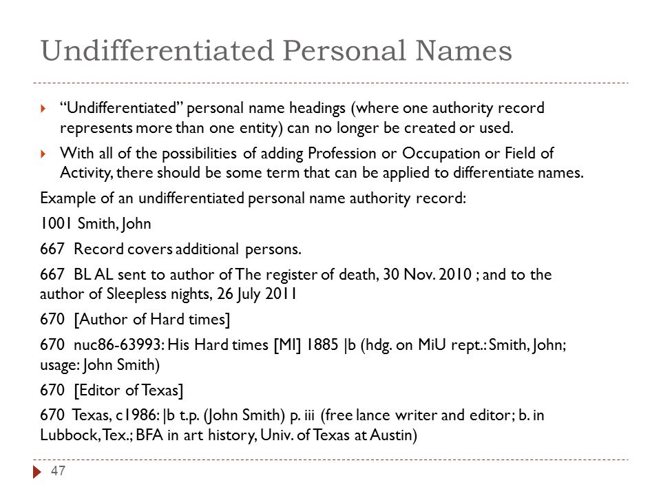 Undifferentiated Personal Names 47  Undifferentiated personal name headings (where one authority record represents more than one entity) can no longer be created or used.