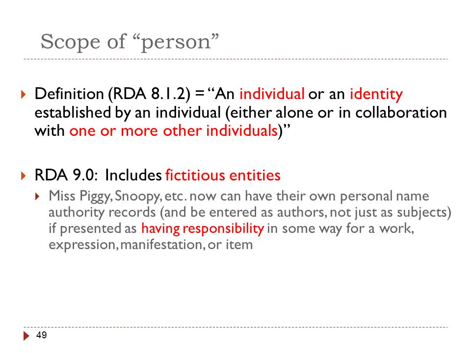 49 Scope of person  Definition (RDA 8.1.2) = An individual or an identity established by an individual (either alone or in collaboration with one or more other individuals)  RDA 9.0: Includes fictitious entities  Miss Piggy, Snoopy, etc.