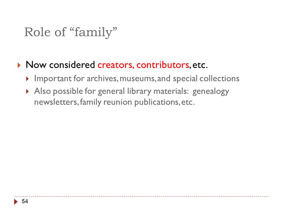 54 Role of family  Now considered creators, contributors, etc.