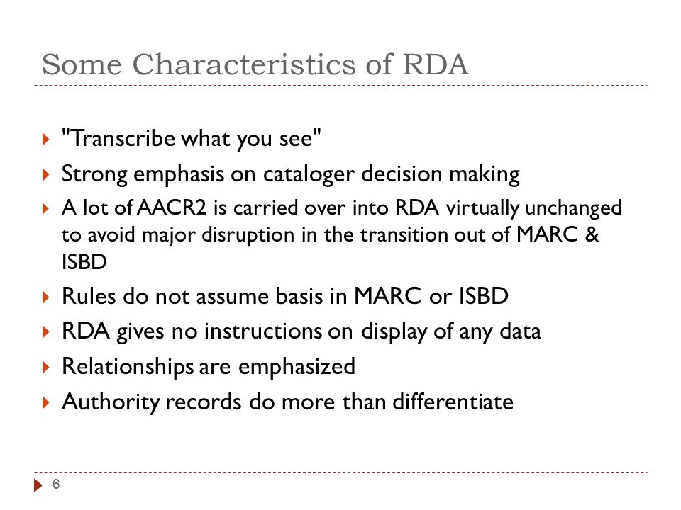  Transcribe what you see  Strong emphasis on cataloger decision making  A lot of AACR2 is carried over into RDA virtually unchanged to avoid major disruption in the transition out of MARC & ISBD  Rules do not assume basis in MARC or ISBD  RDA gives no instructions on display of any data  Relationships are emphasized  Authority records do more than differentiate 6 Some Characteristics of RDA