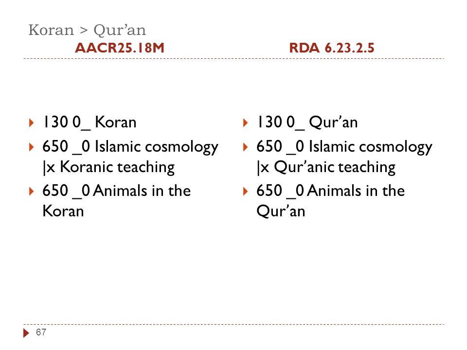 Koran > Qur'an AACR25.18MRDA 6.23.2.5 67  130 0_ Koran  650 _0 Islamic cosmology |x Koranic teaching  650 _0 Animals in the Koran  130 0_ Qur ' an  650 _0 Islamic cosmology |x Qur ' anic teaching  650 _0 Animals in the Qur ' an