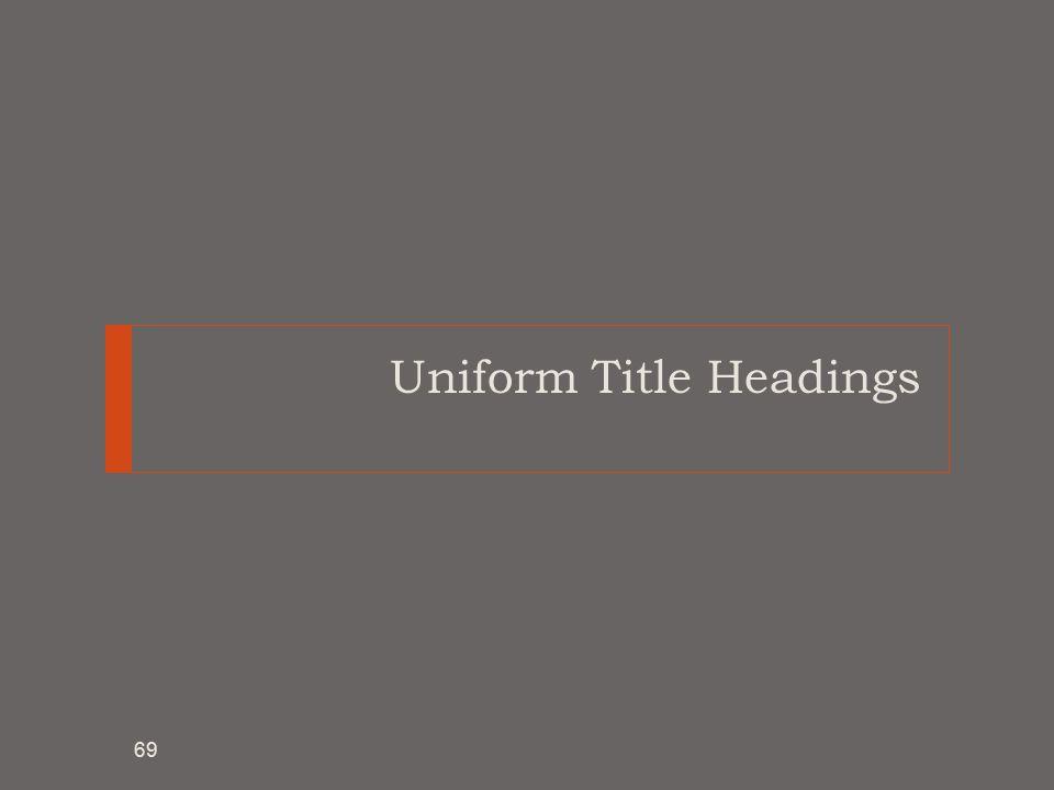 Uniform Title Headings 69