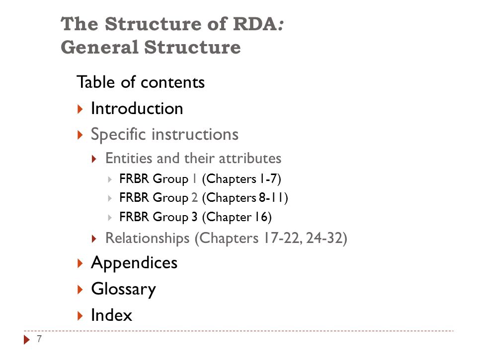 7 The Structure of RDA : General Structure Table of contents  Introduction  Specific instructions  Entities and their attributes  FRBR Group 1 (Chapters 1-7)  FRBR Group 2 (Chapters 8-11)  FRBR Group 3 (Chapter 16)  Relationships (Chapters 17-22, 24-32)  Appendices  Glossary  Index