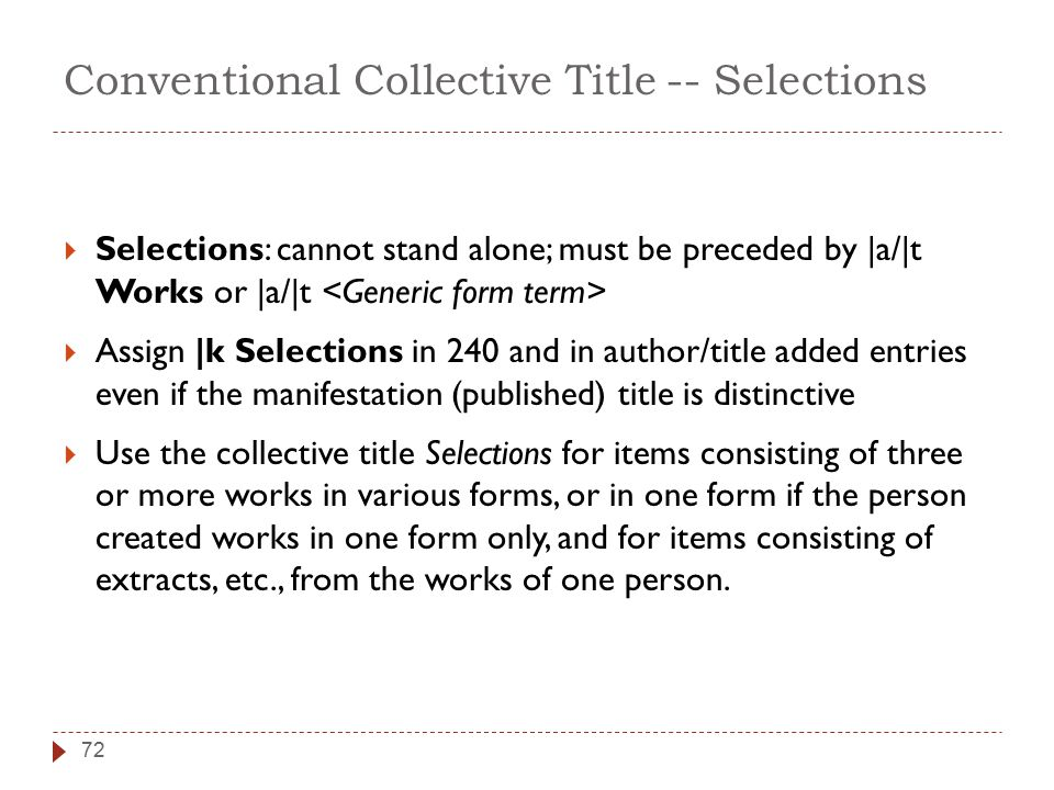 Conventional Collective Title -- Selections 72  Selections: cannot stand alone; must be preceded by |a/|t Works or |a/|t  Assign |k Selections in 240 and in author/title added entries even if the manifestation (published) title is distinctive  Use the collective title Selections for items consisting of three or more works in various forms, or in one form if the person created works in one form only, and for items consisting of extracts, etc., from the works of one person.
