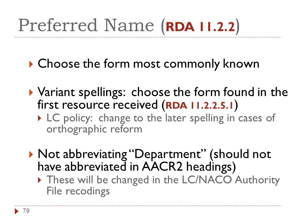 Preferred Name ( RDA 11.2.2 )  Choose the form most commonly known  Variant spellings: choose the form found in the first resource received ( RDA 11.2.2.5.1 )  LC policy: change to the later spelling in cases of orthographic reform  Not abbreviating Department (should not have abbreviated in AACR2 headings)  These will be changed in the LC/NACO Authority File recodings 79
