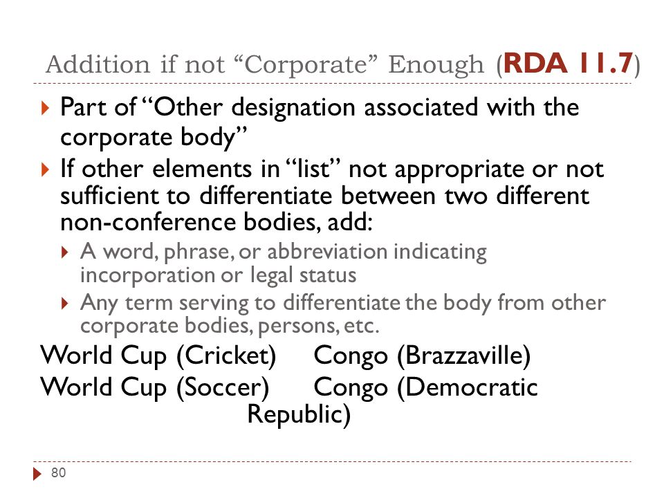 Addition if not Corporate Enough ( RDA 11.7 )  Part of Other designation associated with the corporate body  If other elements in list not appropriate or not sufficient to differentiate between two different non-conference bodies, add:  A word, phrase, or abbreviation indicating incorporation or legal status  Any term serving to differentiate the body from other corporate bodies, persons, etc.