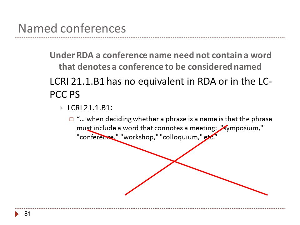 81 Named conferences Under RDA a conference name need not contain a word that denotes a conference to be considered named LCRI 21.1.B1 has no equivalent in RDA or in the LC- PCC PS  LCRI 21.1.B1:  … when deciding whether a phrase is a name is that the phrase must include a word that connotes a meeting: symposium, conference, workshop, colloquium, etc.