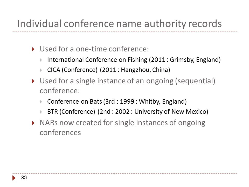 83 Individual conference name authority records  Used for a one-time conference:  International Conference on Fishing (2011 : Grimsby, England)  CICA (Conference) (2011 : Hangzhou, China)  Used for a single instance of an ongoing (sequential) conference:  Conference on Bats (3rd : 1999 : Whitby, England)  BTR (Conference) (2nd : 2002 : University of New Mexico)  NARs now created for single instances of ongoing conferences