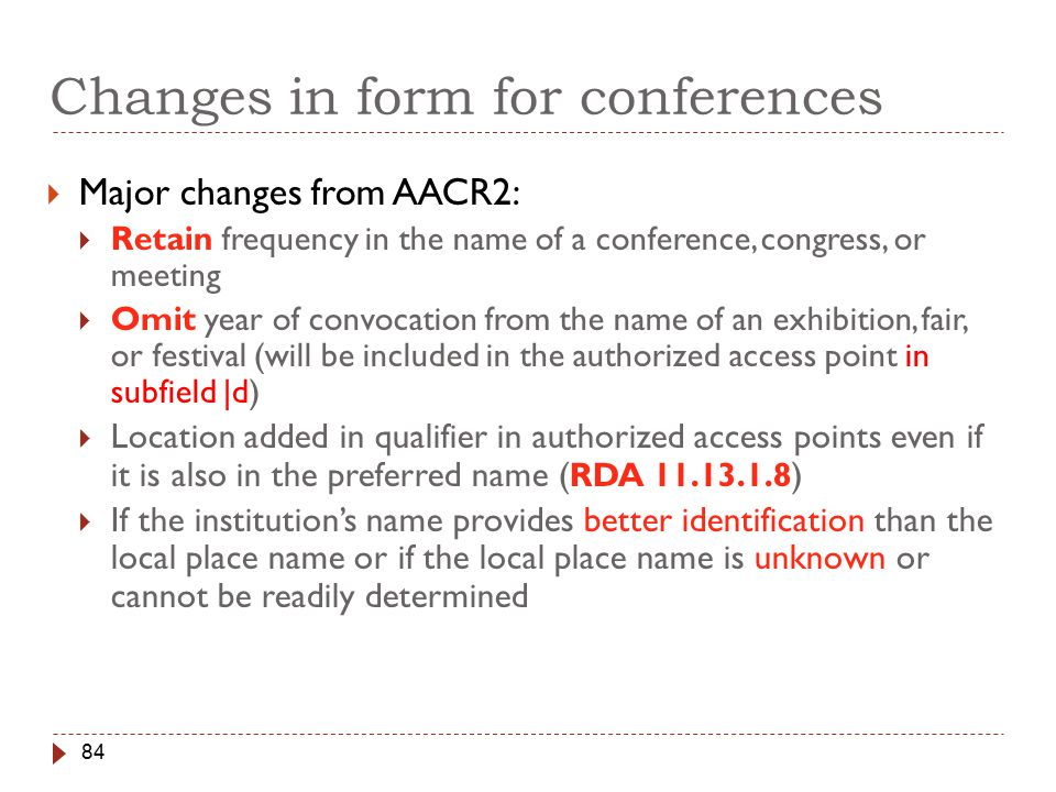 84 Changes in form for conferences  Major changes from AACR2:  Retain frequency in the name of a conference, congress, or meeting  Omit year of convocation from the name of an exhibition, fair, or festival (will be included in the authorized access point in subfield |d)  Location added in qualifier in authorized access points even if it is also in the preferred name ( RDA 11.13.1.8 )  If the institution's name provides better identification than the local place name or if the local place name is unknown or cannot be readily determined