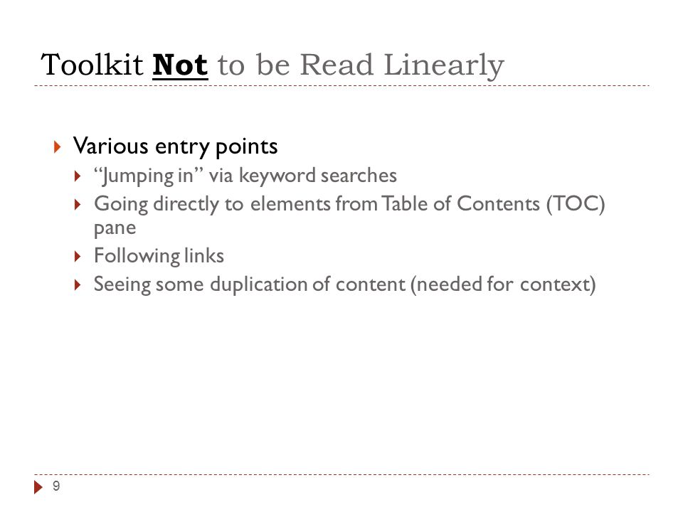 Toolkit Not to be Read Linearly 9  Various entry points  Jumping in via keyword searches  Going directly to elements from Table of Contents (TOC) pane  Following links  Seeing some duplication of content (needed for context)