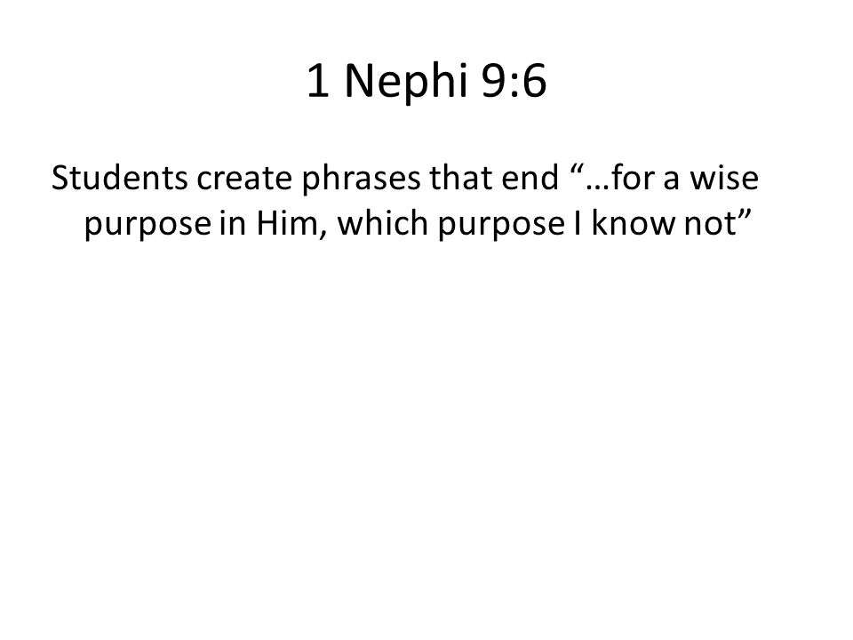 1 Nephi 9:6 Students create phrases that end …for a wise purpose in Him, which purpose I know not