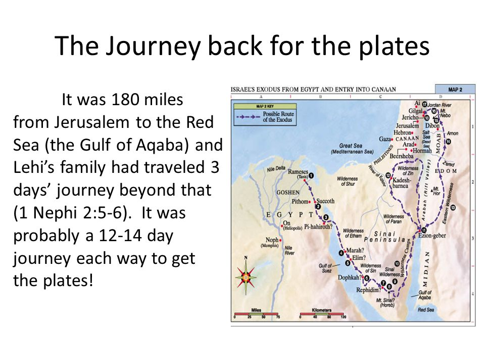 The Journey back for the plates It was 180 miles from Jerusalem to the Red Sea (the Gulf of Aqaba) and Lehi's family had traveled 3 days' journey beyond that (1 Nephi 2:5-6).