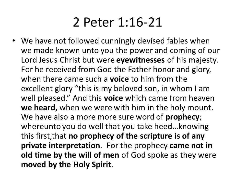 2 Peter 1:16-21 We have not followed cunningly devised fables when we made known unto you the power and coming of our Lord Jesus Christ but were eyewitnesses of his majesty.
