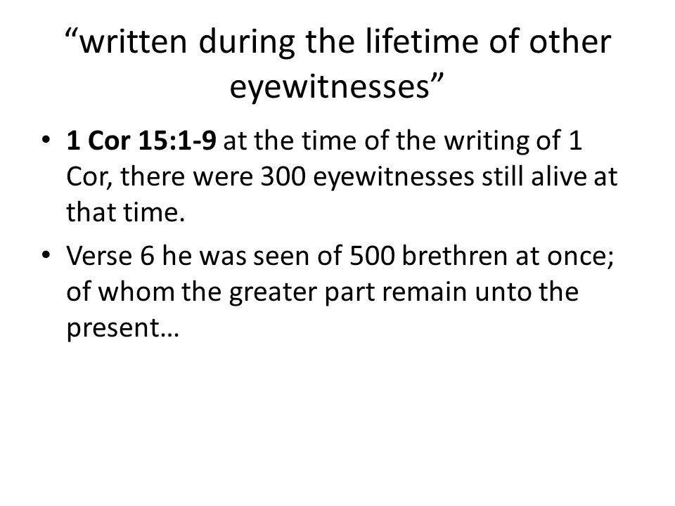 written during the lifetime of other eyewitnesses 1 Cor 15:1-9 at the time of the writing of 1 Cor, there were 300 eyewitnesses still alive at that time.