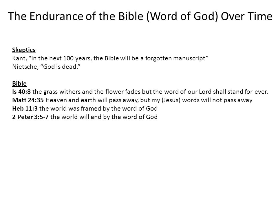 The Endurance of the Bible (Word of God) Over Time Skeptics Kant, In the next 100 years, the Bible will be a forgotten manuscript Nietsche, God is dead. Bible Is 40:8 the grass withers and the flower fades but the word of our Lord shall stand for ever.