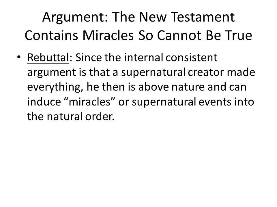 Argument: The New Testament Contains Miracles So Cannot Be True Rebuttal: Since the internal consistent argument is that a supernatural creator made everything, he then is above nature and can induce miracles or supernatural events into the natural order.