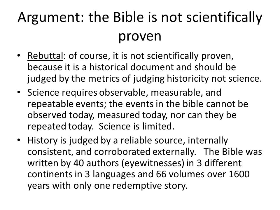 Argument: the Bible is not scientifically proven Rebuttal: of course, it is not scientifically proven, because it is a historical document and should be judged by the metrics of judging historicity not science.