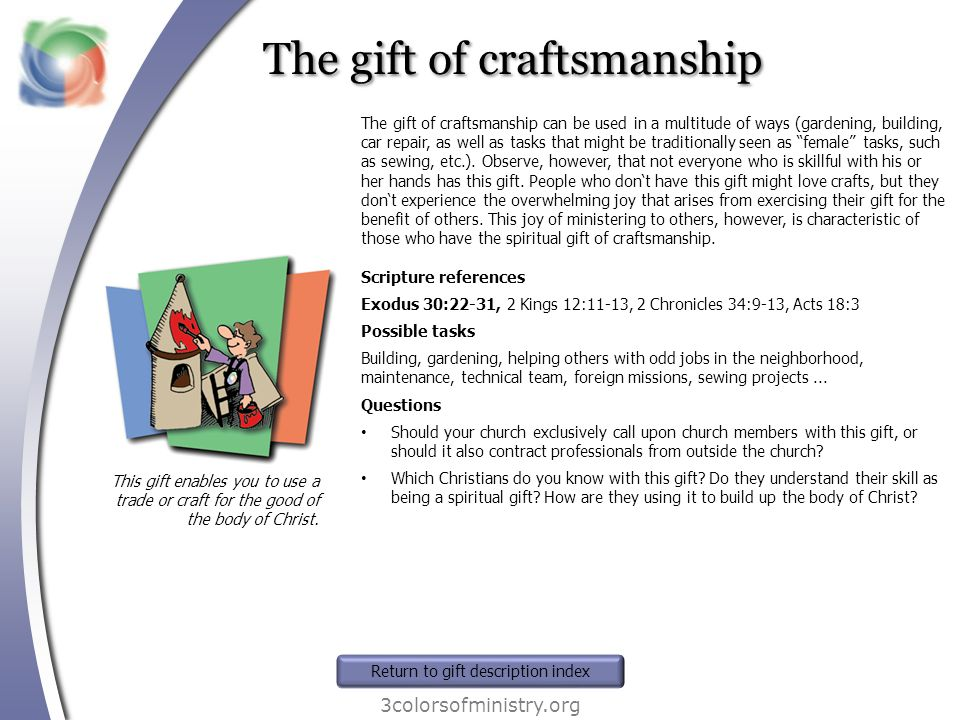 The gift of craftsmanship 3colorsofministry.org This gift enables you to use a trade or craft for the good of the body of Christ. The gift of craftsma