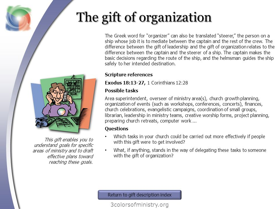 The gift of organization 3colorsofministry.org This gift enables you to understand goals for specific areas of ministry and to draft effective plans t