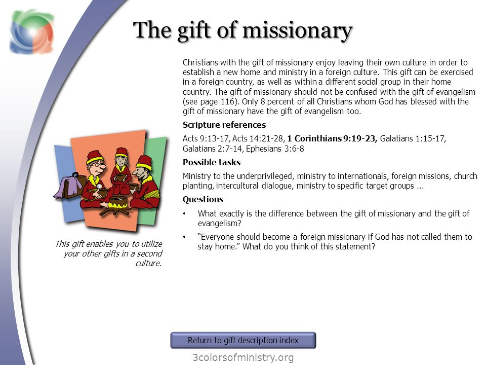 The gift of missionary 3colorsofministry.org This gift enables you to utilize your other gifts in a second culture. Christians with the gift of missio