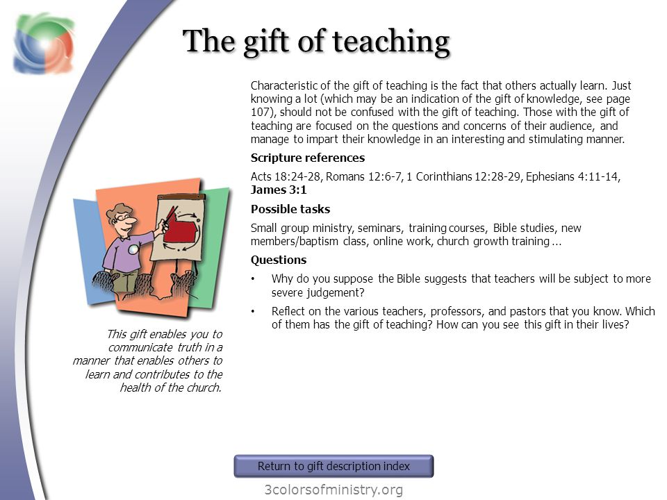 The gift of teaching 3colorsofministry.org This gift enables you to communicate truth in a manner that enables others to learn and contributes to the