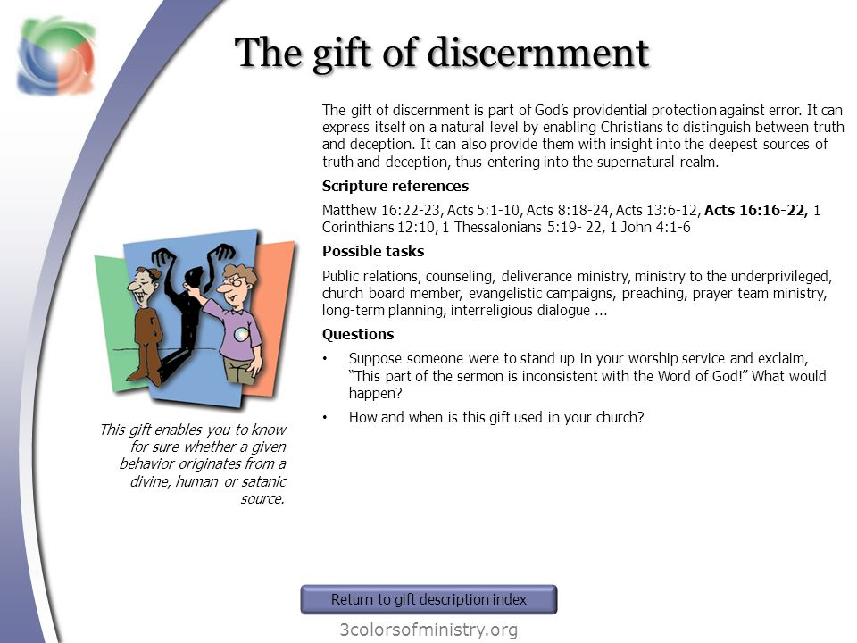 The gift of discernment 3colorsofministry.org This gift enables you to know for sure whether a given behavior originates from a divine, human or satan